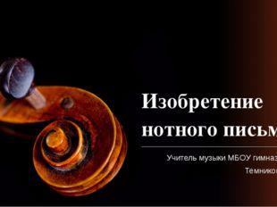 Изобретение нотного письма Учитель музыки МБОУ гимназии №1 Темникова Н.В.