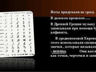 Ноты придумали не сразу. В далеком прошлом….. В Древней Греции музыку записы