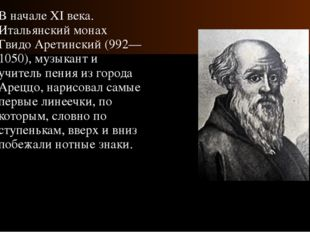 В начале XI века. Итальянский монах Гвидо Аретинский (992—1050), музыкант и у