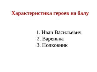Характеристика героев на балу 1. Иван Васильевич 2. Варенька 3. Полковник
