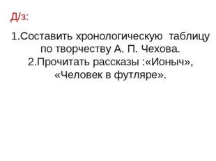 Д/з: Составить хронологическую таблицу по творчеству А. П. Чехова. Прочитать
