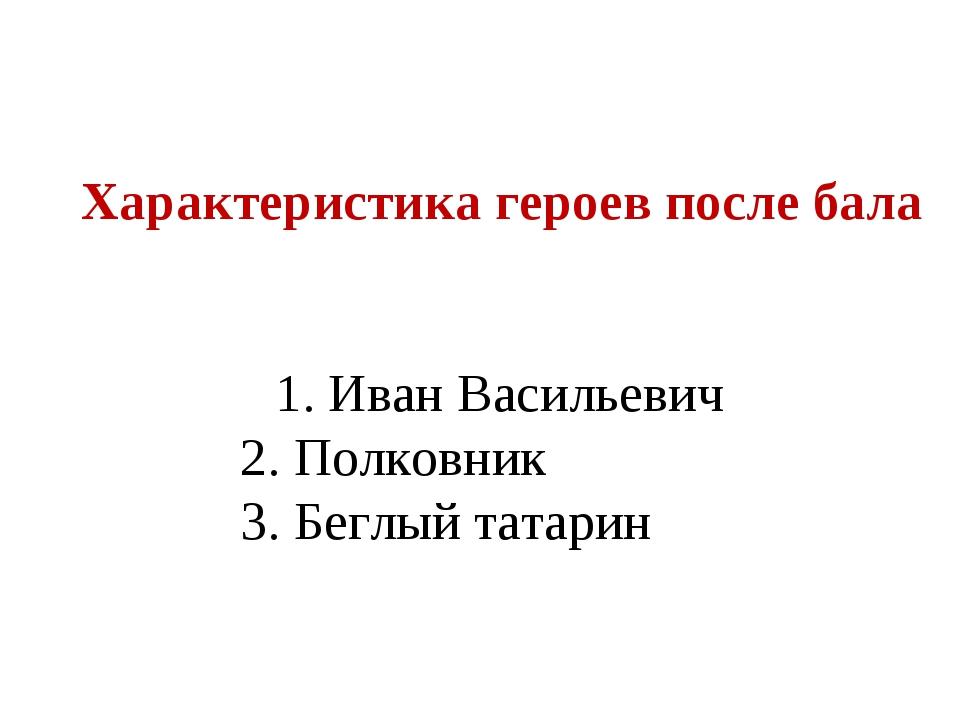 Характеристика героев после бала 1.Иван Васильевич 2.Полковник Характеристика...
