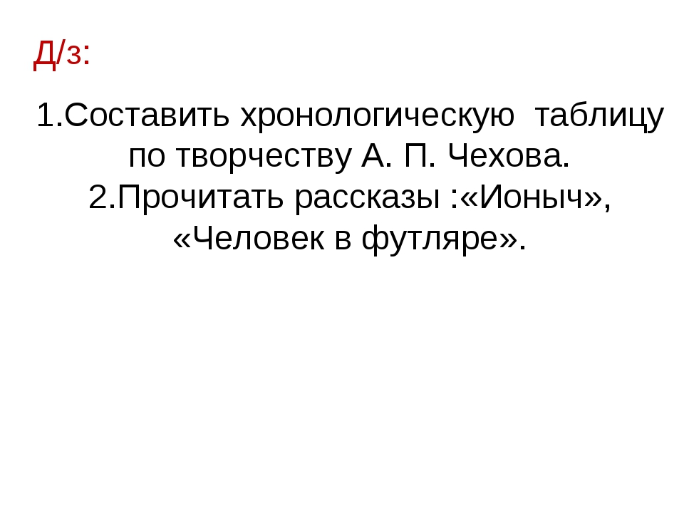 Д/з: Составить хронологическую таблицу по творчеству А. П. Чехова. Прочитать...