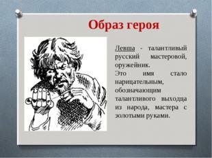 Образ героя Левша - талантливый русский мастеровой, оружейник. Это имя стало