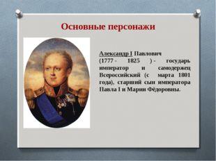 Александр I Павлович (1777- 1825 )- государь император и самодержец Всеросс