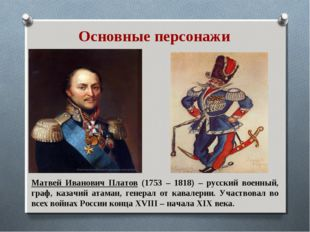 Основные персонажи Матвей Иванович Платов (1753 – 1818) – русский военный, гр