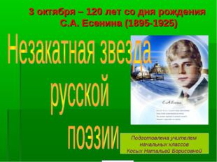 3октября –120 лет со дня рождения С.А.Есенина(1895-1925) Подготовлена учи