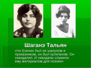 Шаганэ Тальян «Но Есенин был не шалуном и проказником, он был хулиганом. Он