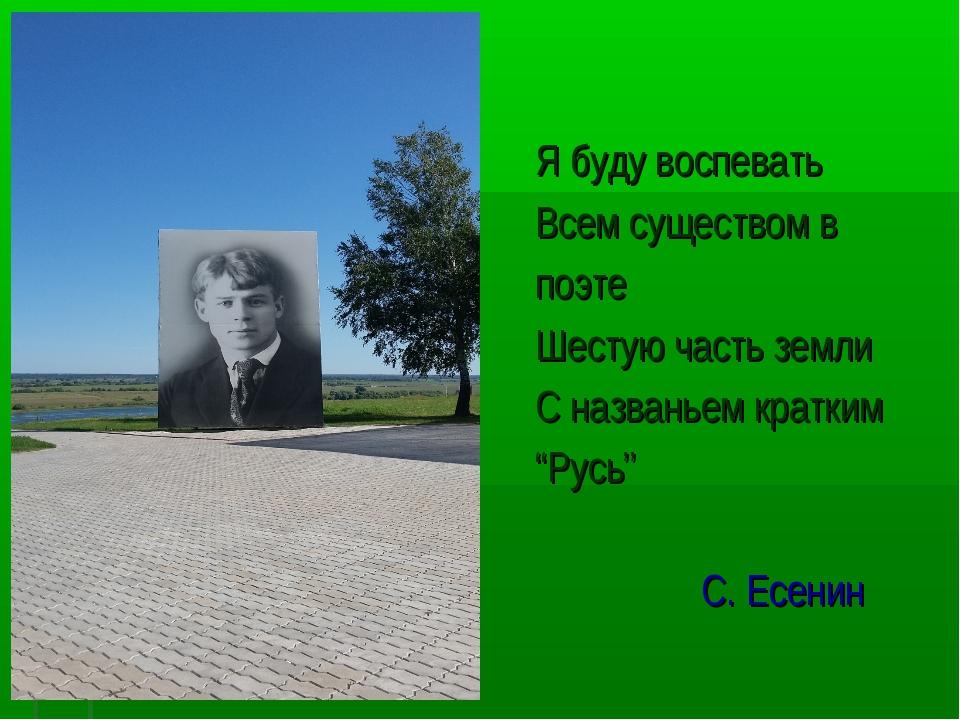 Я буду воспевать Всем существом в поэте Шестую часть земли С названьем кратки...