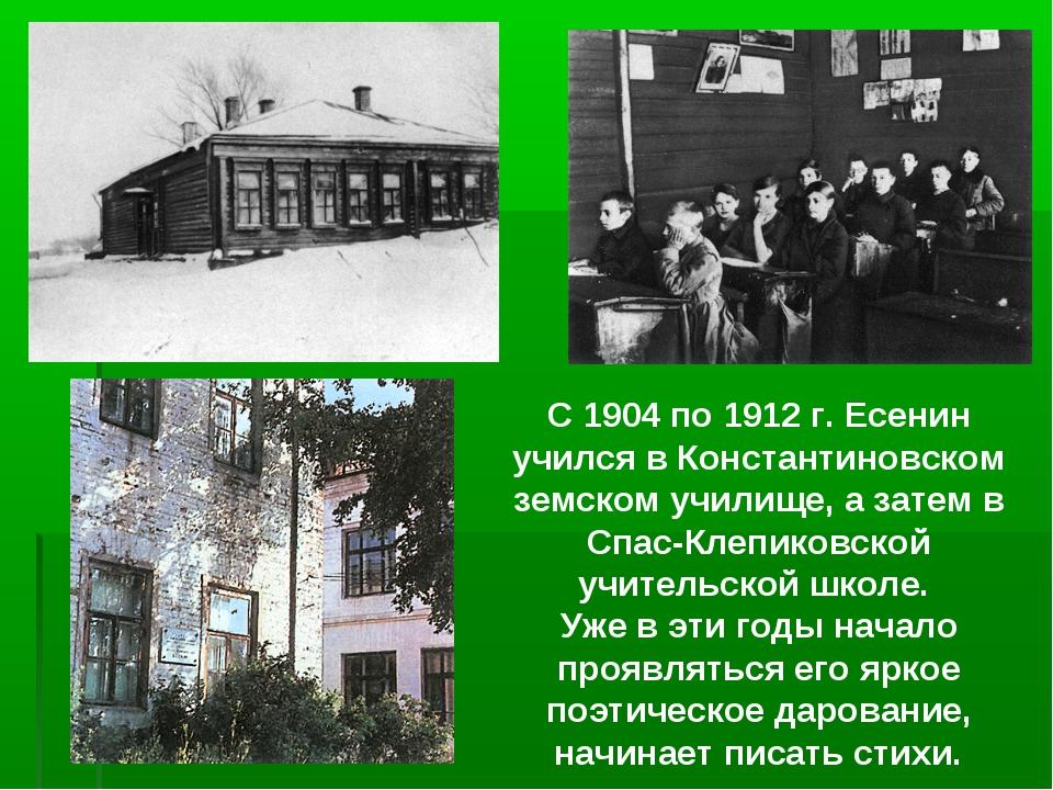 С 1904 по 1912 г. Есенин учился в Константиновском земском училище, а затем в...
