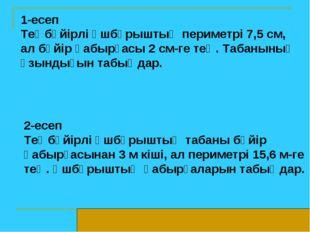 1-есеп Теңбүйірлі үшбұрыштың периметрі 7,5 см, ал бүйір қабырғасы 2 см-ге тең