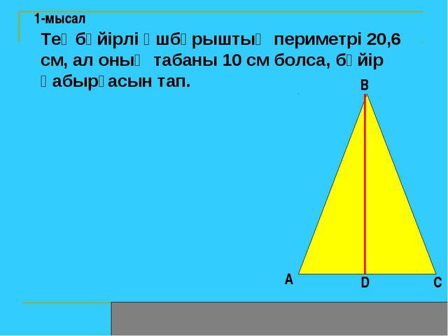 1-мысал Теңбүйірлі үшбұрыштың периметрі 20,6 см, ал оның табаны 10 см болса,...