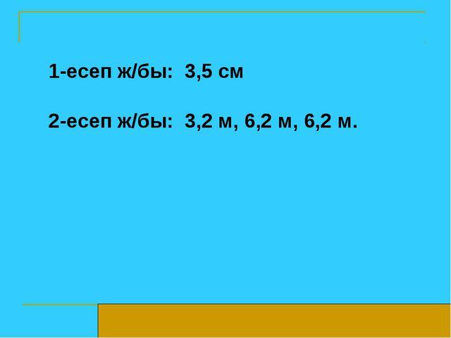 1-есеп ж/бы: 3,5 см 2-есеп ж/бы: 3,2 м, 6,2 м, 6,2 м.