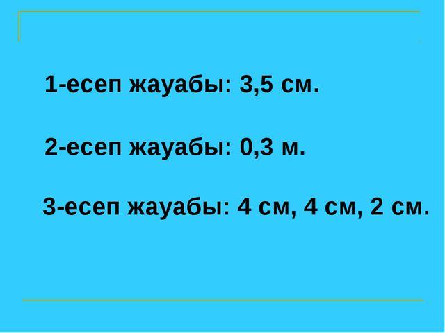 1-есеп жауабы: 3,5 см. 2-есеп жауабы: 0,3 м. 3-есеп жауабы: 4 см, 4 см, 2 см.