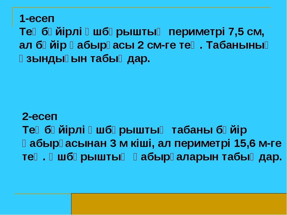 1-есеп Теңбүйірлі үшбұрыштың периметрі 7,5 см, ал бүйір қабырғасы 2 см-ге тең...
