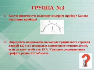 ГРУППА №3 1.Какую физическую величину измеряет прибор? Каково показание приб