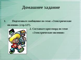 Домашнее задание 1.Подготовьте сообщение по теме «Электрические явления» (ст