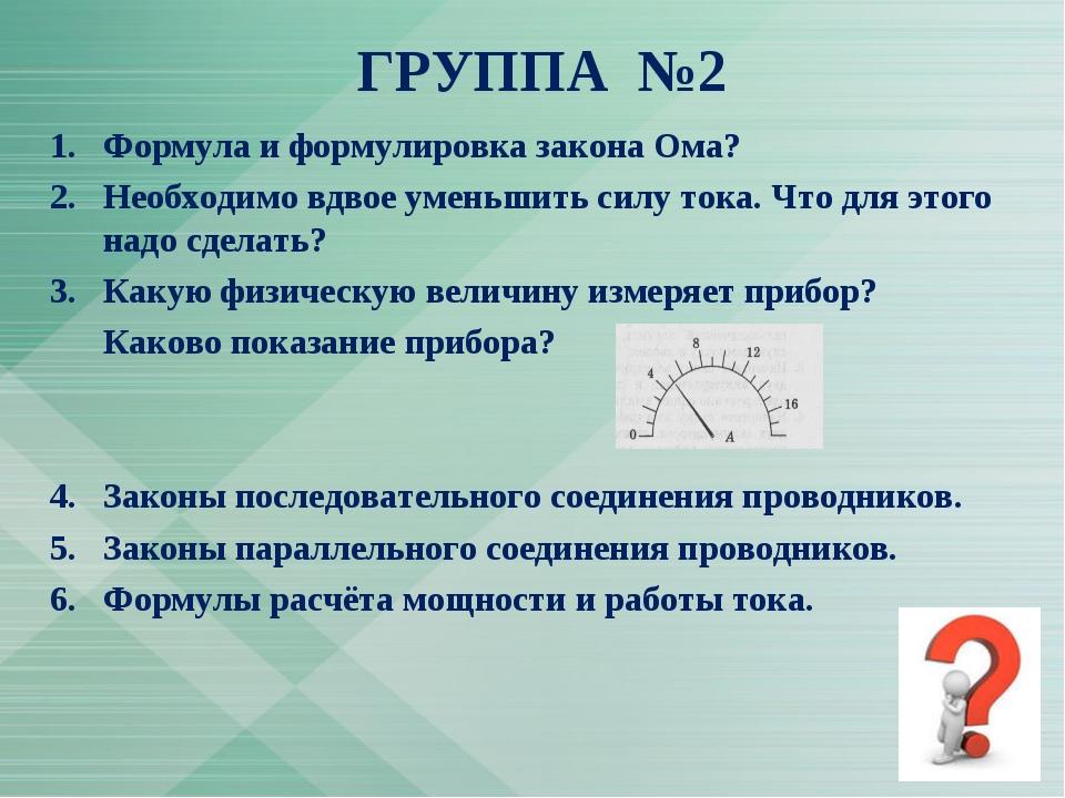 ГРУППА №2 1.Формула и формулировка закона Ома? 2.Необходимо вдвое уменьшить...