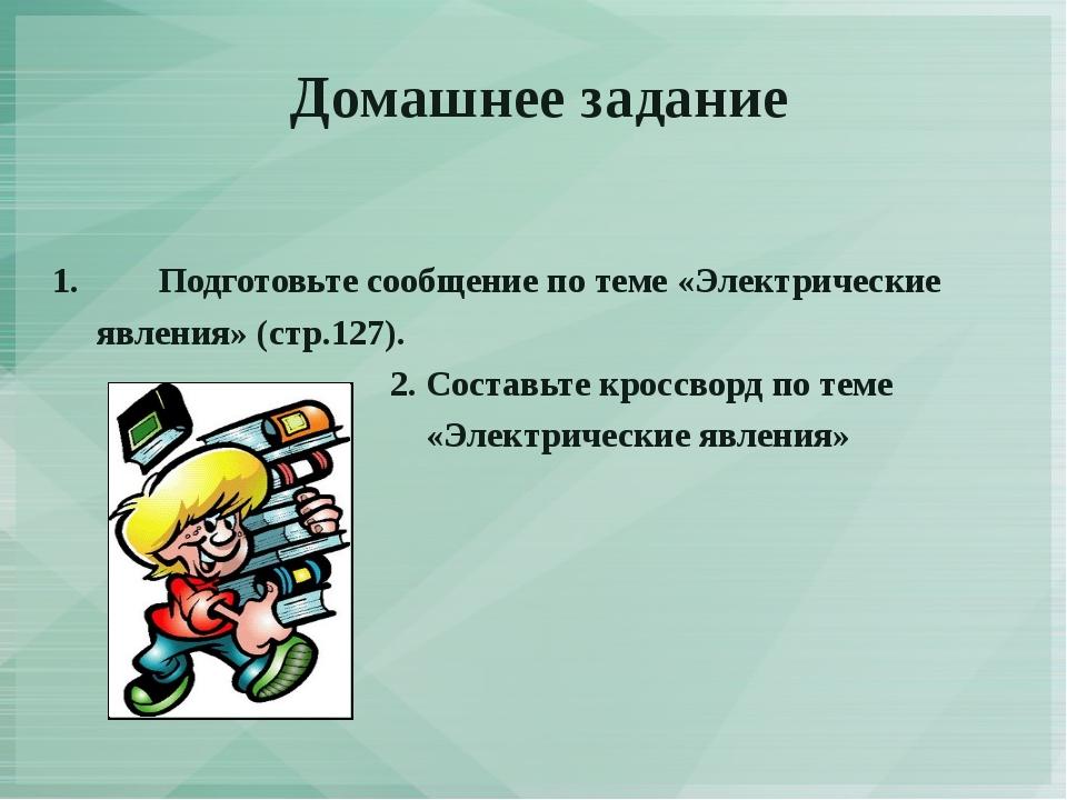 Домашнее задание 1.Подготовьте сообщение по теме «Электрические явления» (ст...