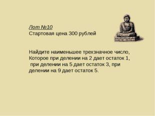 Лот №10 Стартовая цена 300 рублей Найдите наименьшее трехзначное число, Котор