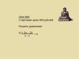 Лот №8 Стартовая цена 300 рублей Решите уравнение: х² + 2х – 15 х - 1 = 0