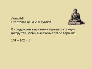 Лот №9 Стартовая цена 200 рублей В следующем выражении переместите одну цифру