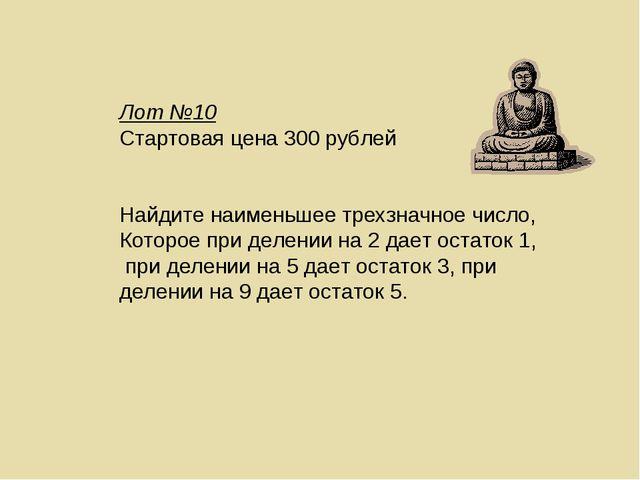 Лот №10 Стартовая цена 300 рублей Найдите наименьшее трехзначное число, Котор...