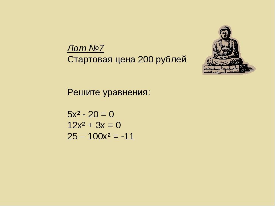 Лот №7 Стартовая цена 200 рублей Решите уравнения: 5х² - 20 = 0 12х² + 3х = 0...