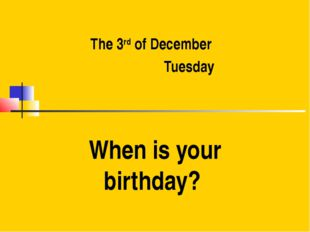 The 3rd of December Tuesday When is your birthday?
