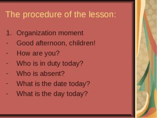 The procedure of the lesson: Organization moment Good afternoon, children! Ho