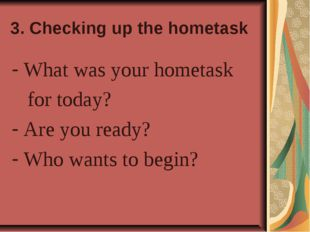 3. Checking up the hometask What was your hometask for today? Are you ready?