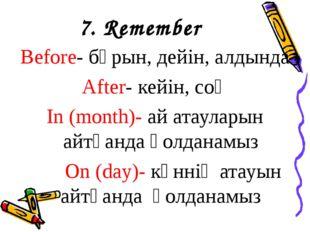 7. Remember Before- бұрын, дейін, алдында After- кейін, соң In (month)- ай ат
