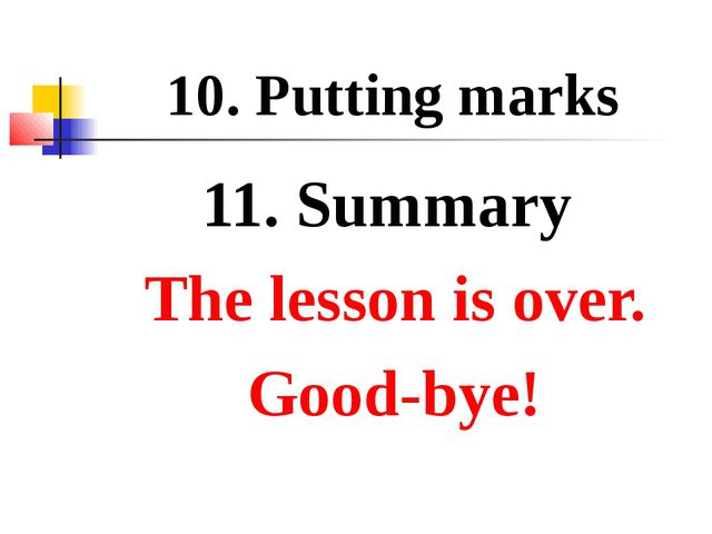10. Putting marks 11. Summary The lesson is over. Good-bye!