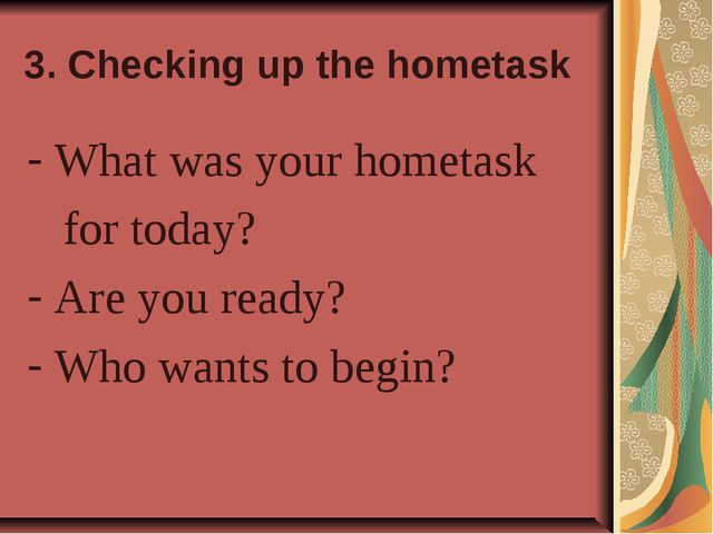 3. Checking up the hometask What was your hometask for today? Are you ready?...