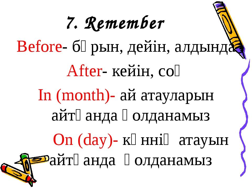 7. Remember Before- бұрын, дейін, алдында After- кейін, соң In (month)- ай ат...