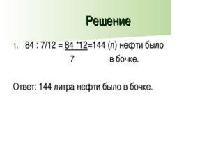 Решение 84 : 7/12 = 84 *12=144 (л) нефти было 7 в бочке. Ответ: 144 литра неф
