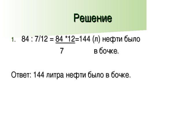 Решение 84 : 7/12 = 84 *12=144 (л) нефти было 7 в бочке. Ответ: 144 литра неф...