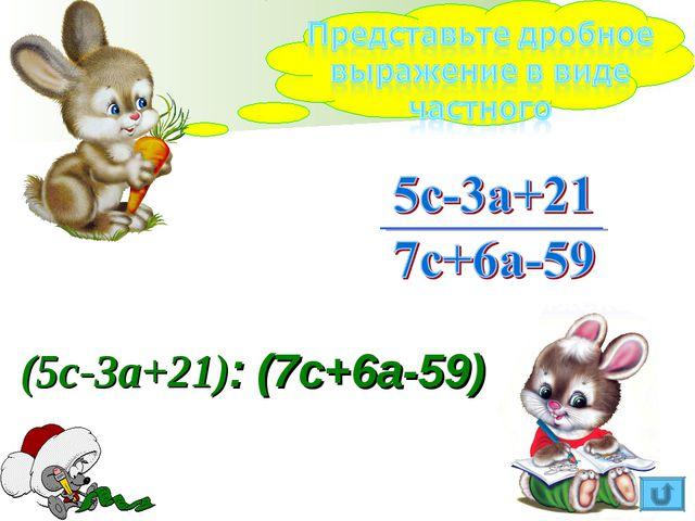 (5с-3а+21): (7с+6а-59)