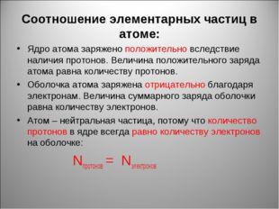 Соотношение элементарных частиц в атоме: Ядро атома заряжено положительно всл