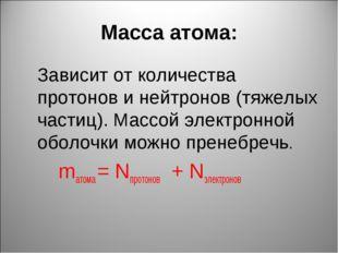 Масса атома: Зависит от количества протонов и нейтронов (тяжелых частиц). Ма