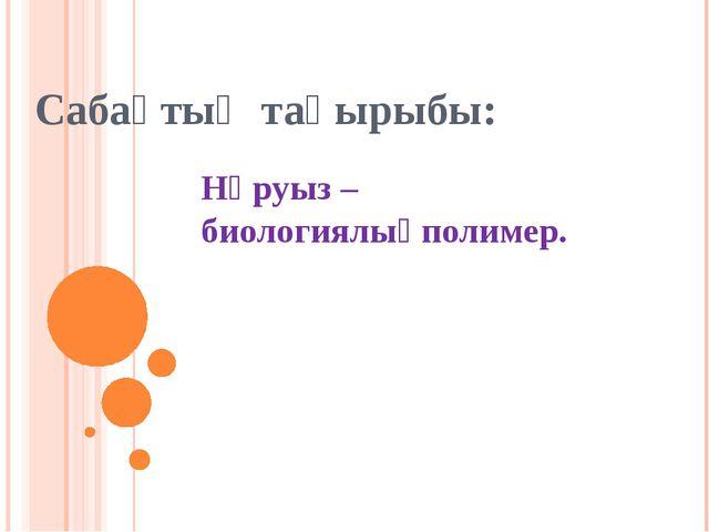 Сабақтың тақырыбы: Нәруыз – биологиялықполимер.