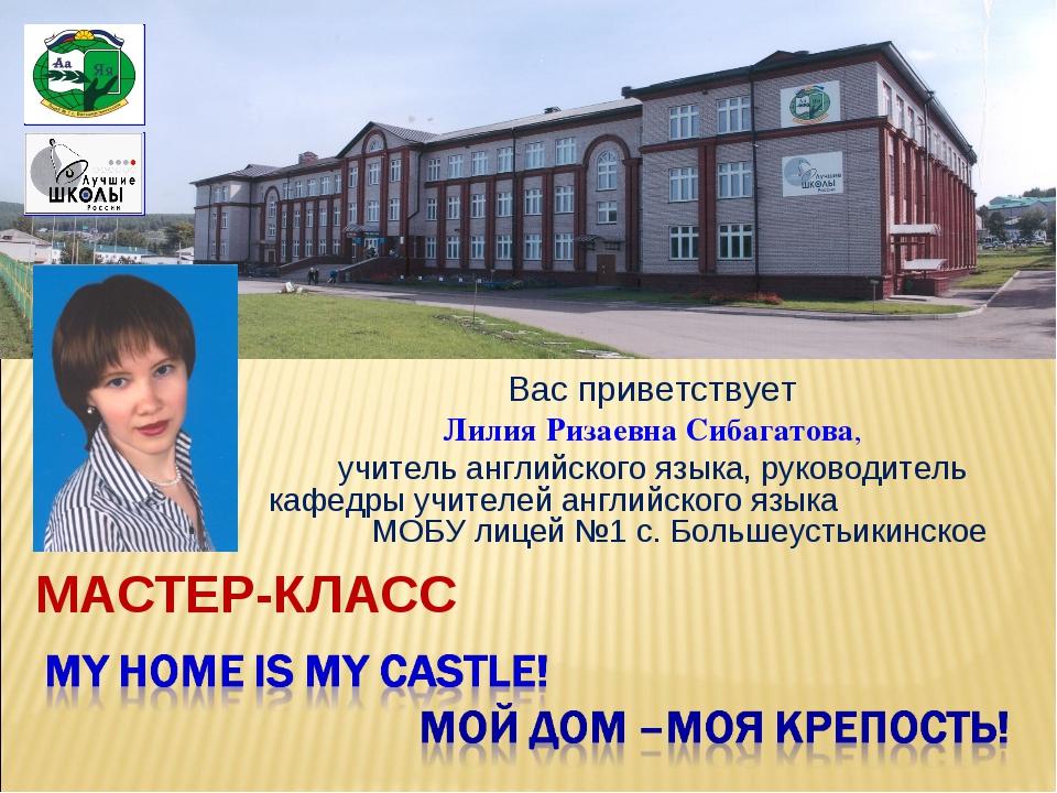 МАСТЕР-КЛАСС Вас приветствует Лилия Ризаевна Сибагатова, учитель английского...