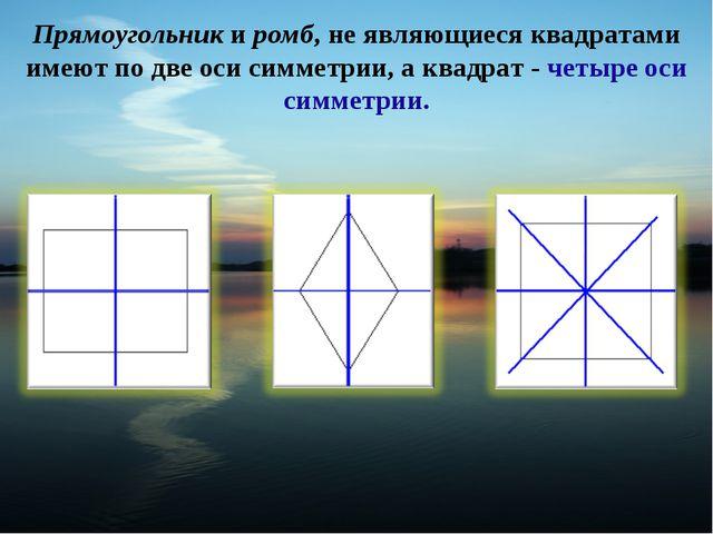 Прямоугольник и ромб, не являющиеся квадратами имеют по две оси симметрии, а...