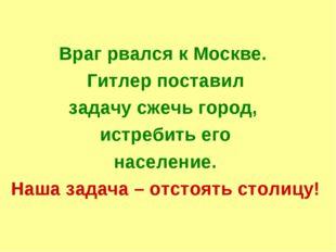 Враг рвался к Москве. Гитлер поставил задачу сжечь город, истребить его насе