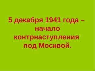 5 декабря 1941 года – начало контрнаступления под Москвой.