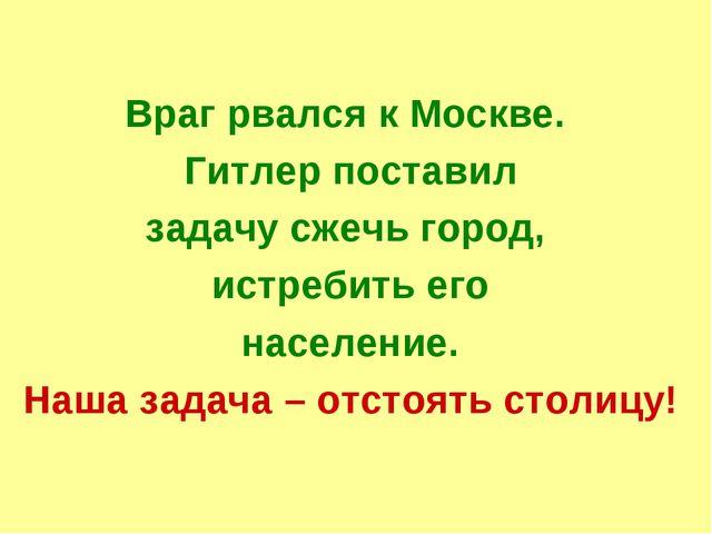 Враг рвался к Москве. Гитлер поставил задачу сжечь город, истребить его насе...