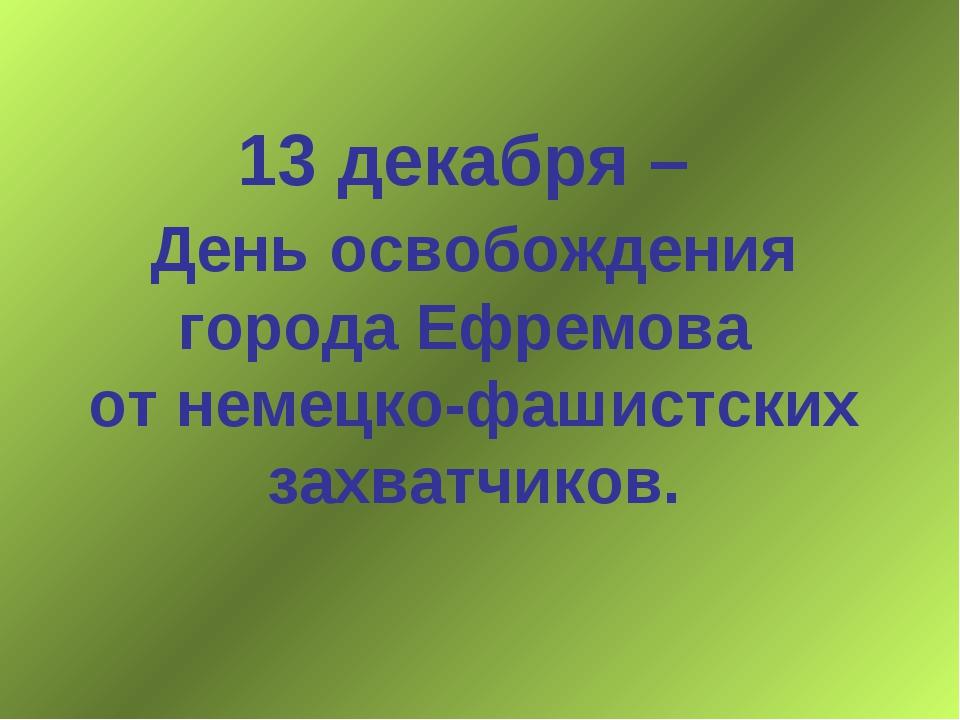 13 декабря – День освобождения города Ефремова от немецко-фашистских захватчи...