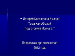 История Казахстана 5 класс Тема Хан Абылай Подготовила Исина Б.Т Покровская с