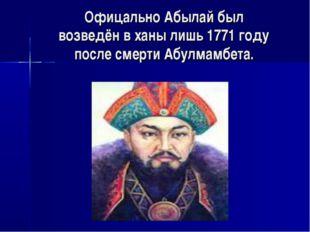 Офицально Абылай был возведён в ханы лишь 1771 году после смерти Абулмамбета.