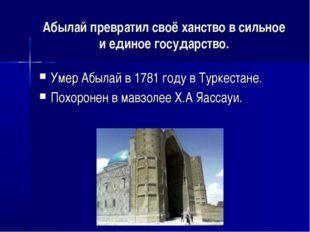 Абылай превратил своё ханство в сильное и единое государство. Умер Абылай в 1